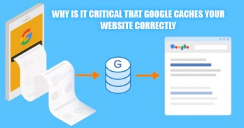 WHY IS IT CRITICAL THAT GOOGLE CACHES YOUR WEBSITE CORRECTLY