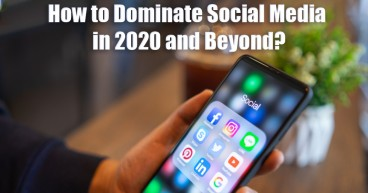 How to Dominate Social Media in 2020 and Beyond?