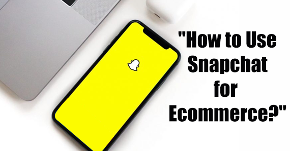 WHAT IS THE BEST WAY TO USE SNAPCHAT FOR ECOMMERCE?