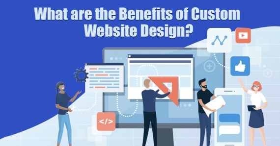 What are the Benefits of Custom Website Design?