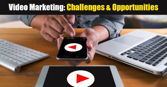 Video Marketing: Challenges & Opportunities