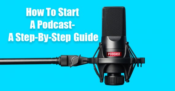 How To Start A Podcast- A Step-By-Step Guide